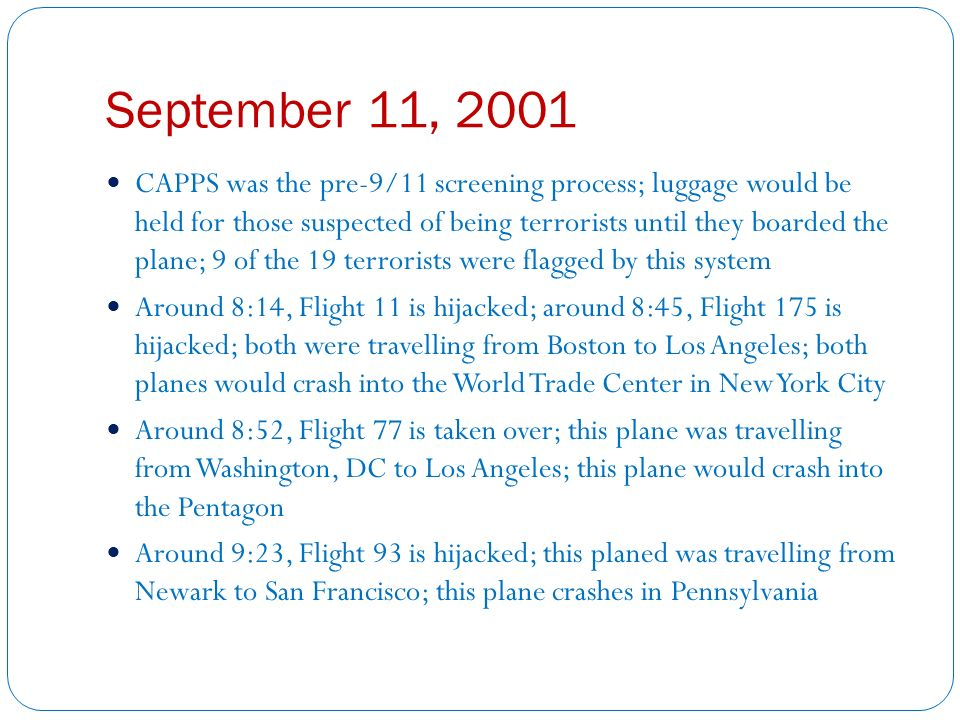 September 11, 2001 CAPPS was the pre-9/11 screening process; luggage would be held for those suspected of being terrorists until they boarded the plane; 9 of the 19 terrorists were flagged by this system Around 8:14, Flight 11 is hijacked; around 8:45, Flight 175 is hijacked; both were travelling from Boston to Los Angeles; both planes would crash into the World Trade Center in New York City Around 8:52, Flight 77 is taken over; this plane was travelling from Washington, DC to Los Angeles; this plane would crash into the Pentagon Around 9:23, Flight 93 is hijacked; this planed was travelling from Newark to San Francisco; this plane crashes in Pennsylvania