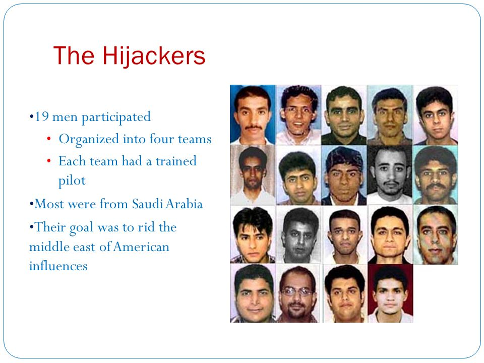 The Hijackers 19 men participated Organized into four teams Each team had a trained pilot Most were from Saudi Arabia Their goal was to rid the middle east of American influences