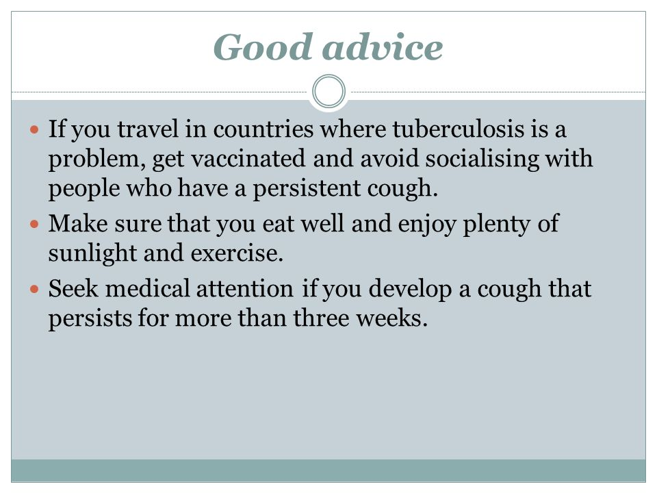 Good advice If you travel in countries where tuberculosis is a problem, get vaccinated and avoid socialising with people who have a persistent cough.