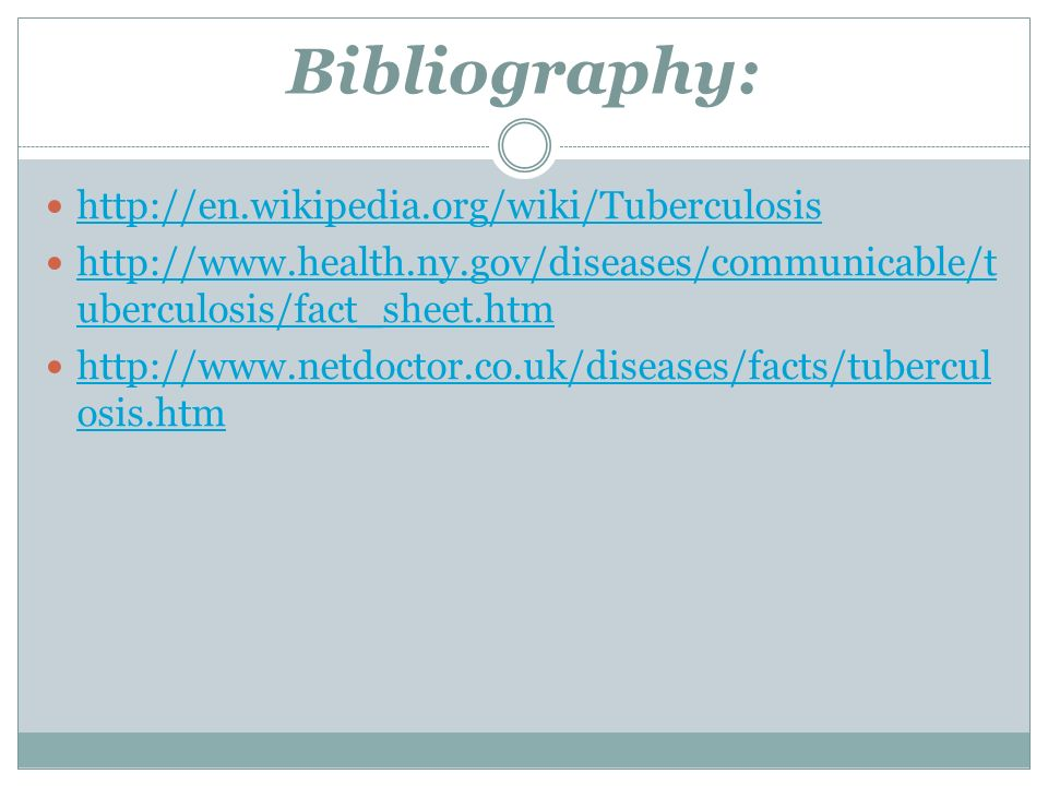 Bibliography: http://en.wikipedia.org/wiki/Tuberculosis http://www.health.ny.gov/diseases/communicable/t uberculosis/fact_sheet.htm http://www.health.ny.gov/diseases/communicable/t uberculosis/fact_sheet.htm http://www.netdoctor.co.uk/diseases/facts/tubercul osis.htm http://www.netdoctor.co.uk/diseases/facts/tubercul osis.htm