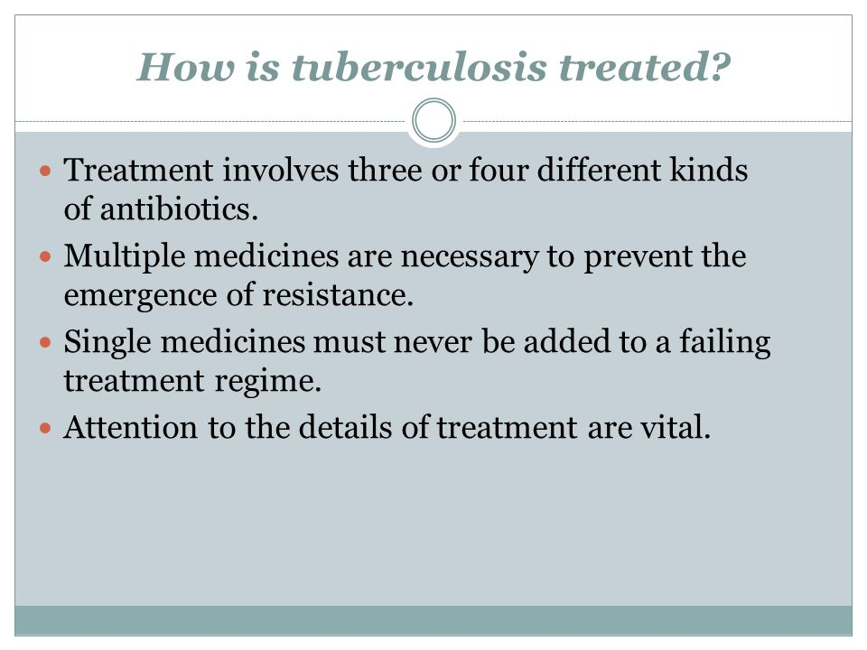 How is tuberculosis treated. Treatment involves three or four different kinds of antibiotics.