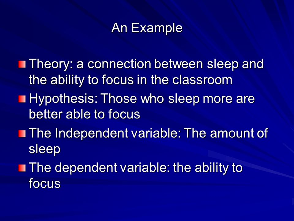 An Example Theory: a connection between sleep and the ability to focus in the classroom Hypothesis: Those who sleep more are better able to focus The Independent variable: The amount of sleep The dependent variable: the ability to focus