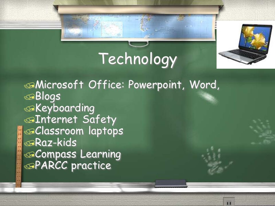 Technology / Microsoft Office: Powerpoint, Word, / Blogs / Keyboarding / Internet Safety / Classroom laptops / Raz-kids / Compass Learning / PARCC practice / Microsoft Office: Powerpoint, Word, / Blogs / Keyboarding / Internet Safety / Classroom laptops / Raz-kids / Compass Learning / PARCC practice