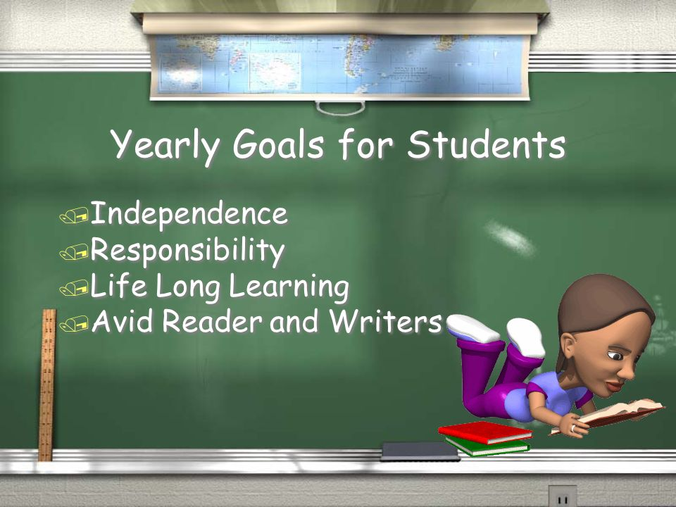 Yearly Goals for Students / Independence / Responsibility / Life Long Learning / Avid Reader and Writers / Independence / Responsibility / Life Long Learning / Avid Reader and Writers