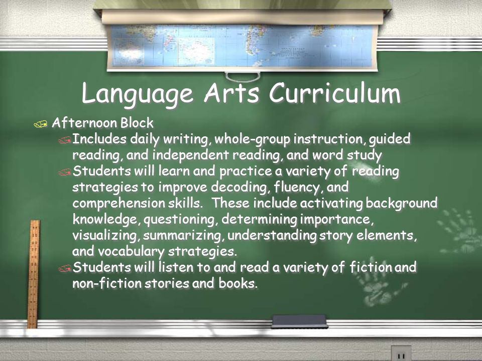 Language Arts Curriculum / Afternoon Block / Includes daily writing, whole-group instruction, guided reading, and independent reading, and word study / Students will learn and practice a variety of reading strategies to improve decoding, fluency, and comprehension skills.