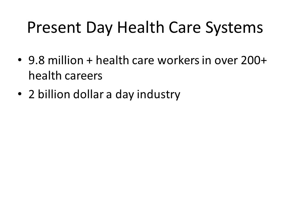 Present Day Health Care Systems 9.8 million + health care workers in over 200+ health careers 2 billion dollar a day industry