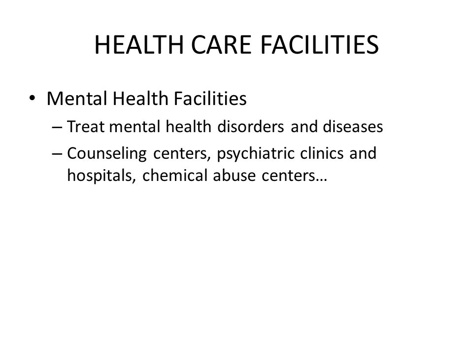 HEALTH CARE FACILITIES Mental Health Facilities – Treat mental health disorders and diseases – Counseling centers, psychiatric clinics and hospitals, chemical abuse centers…