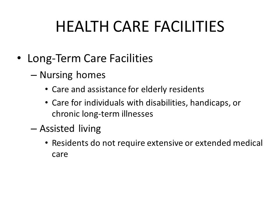 HEALTH CARE FACILITIES Long-Term Care Facilities – Nursing homes Care and assistance for elderly residents Care for individuals with disabilities, handicaps, or chronic long-term illnesses – Assisted living Residents do not require extensive or extended medical care