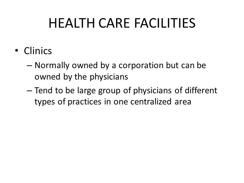 Clinics – Normally owned by a corporation but can be owned by the physicians – Tend to be large group of physicians of different types of practices in one centralized area HEALTH CARE FACILITIES