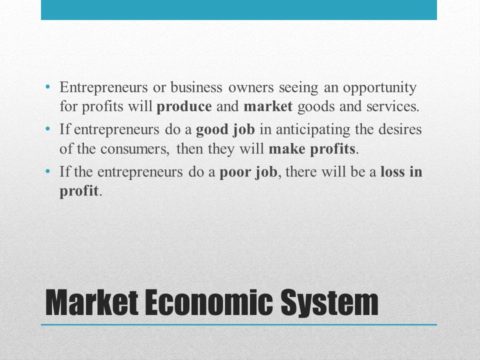Market Economic System Entrepreneurs or business owners seeing an opportunity for profits will produce and market goods and services.