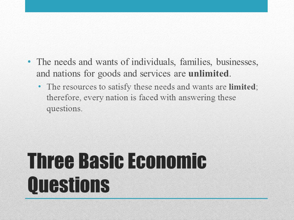 Three Basic Economic Questions The needs and wants of individuals, families, businesses, and nations for goods and services are unlimited.