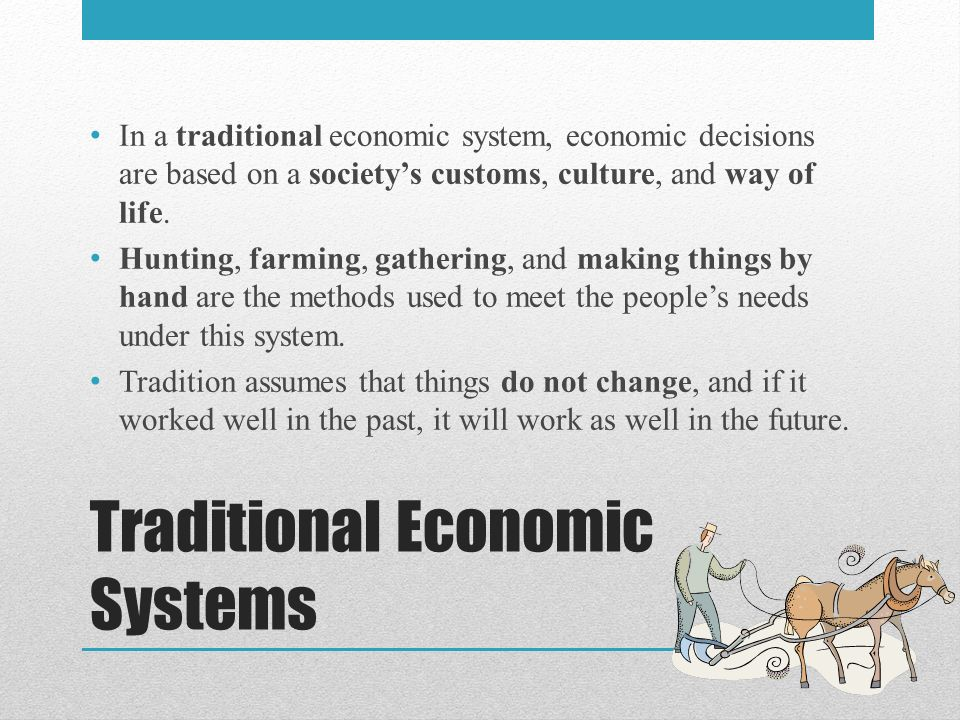 Traditional Economic Systems In a traditional economic system, economic decisions are based on a society's customs, culture, and way of life.