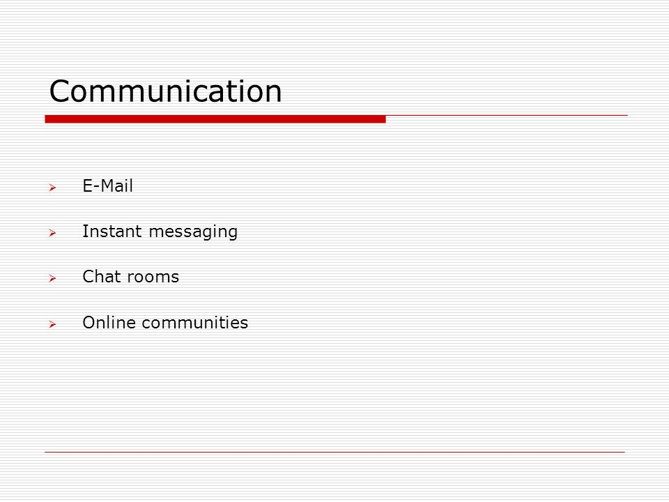 Communication  E-Mail  Instant messaging  Chat rooms  Online communities