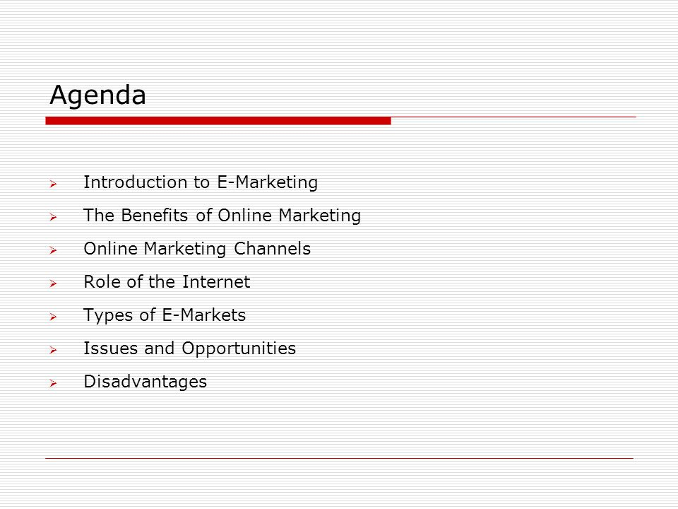 Agenda  Introduction to E-Marketing  The Benefits of Online Marketing  Online Marketing Channels  Role of the Internet  Types of E-Markets  Issues and Opportunities  Disadvantages