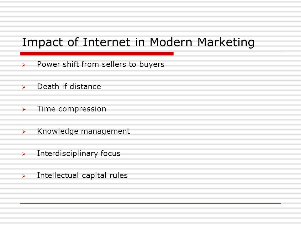 Impact of Internet in Modern Marketing  Power shift from sellers to buyers  Death if distance  Time compression  Knowledge management  Interdisciplinary focus  Intellectual capital rules