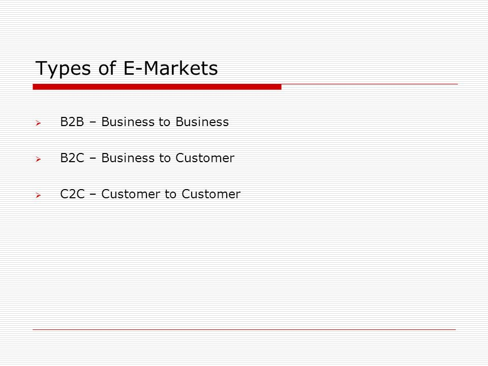 Types of E-Markets  B2B – Business to Business  B2C – Business to Customer  C2C – Customer to Customer