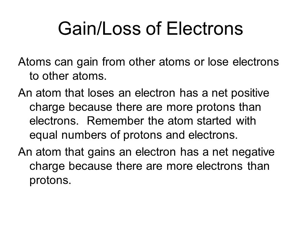 Gain/Loss of Electrons Atoms can gain from other atoms or lose electrons to other atoms.