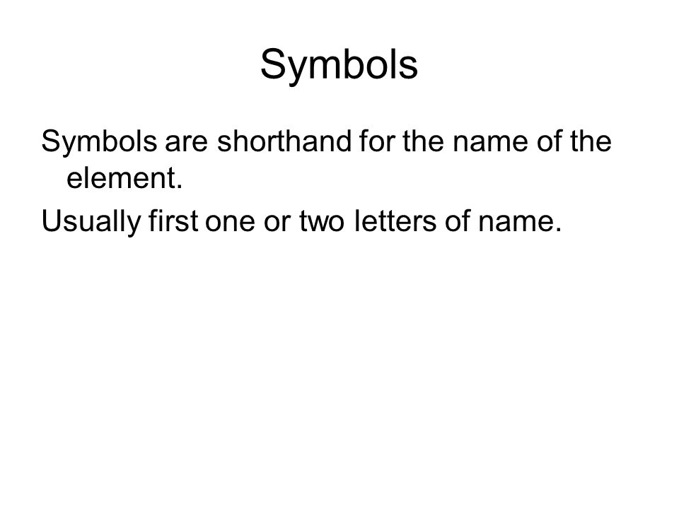 Symbols Symbols are shorthand for the name of the element.