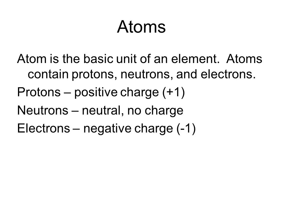 Atoms Atom is the basic unit of an element. Atoms contain protons, neutrons, and electrons.