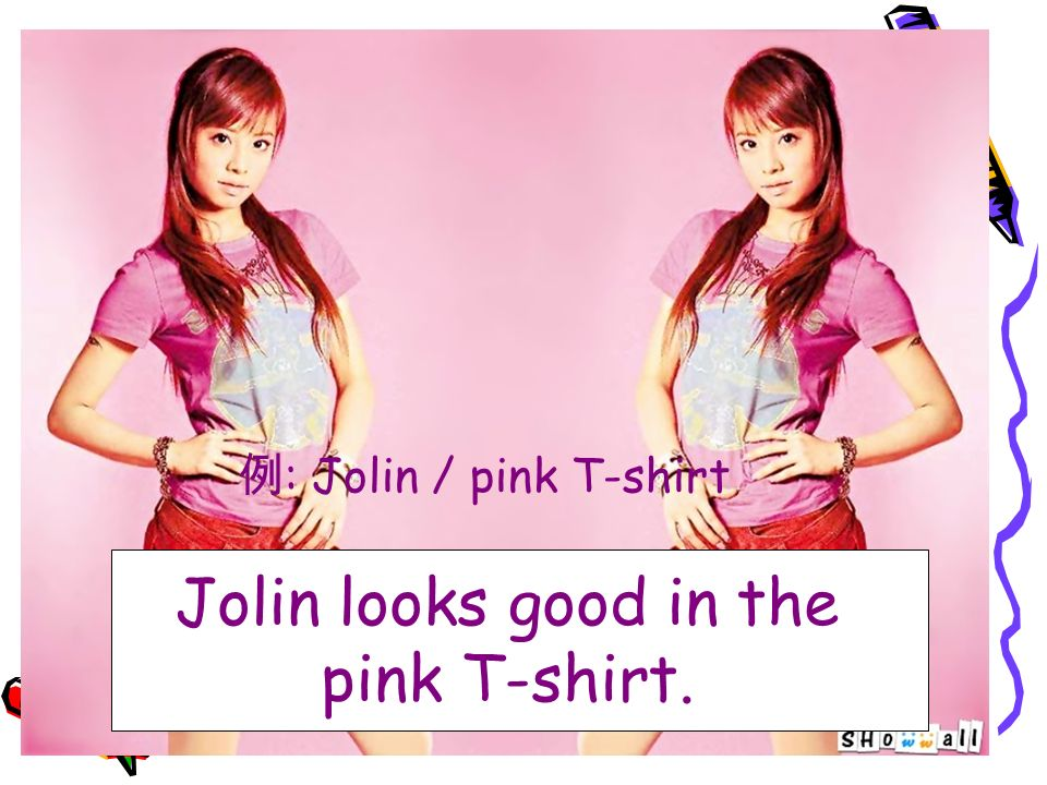 Jolin looks good in the pink T-shirt. 例 : Jolin / pink T-shirt