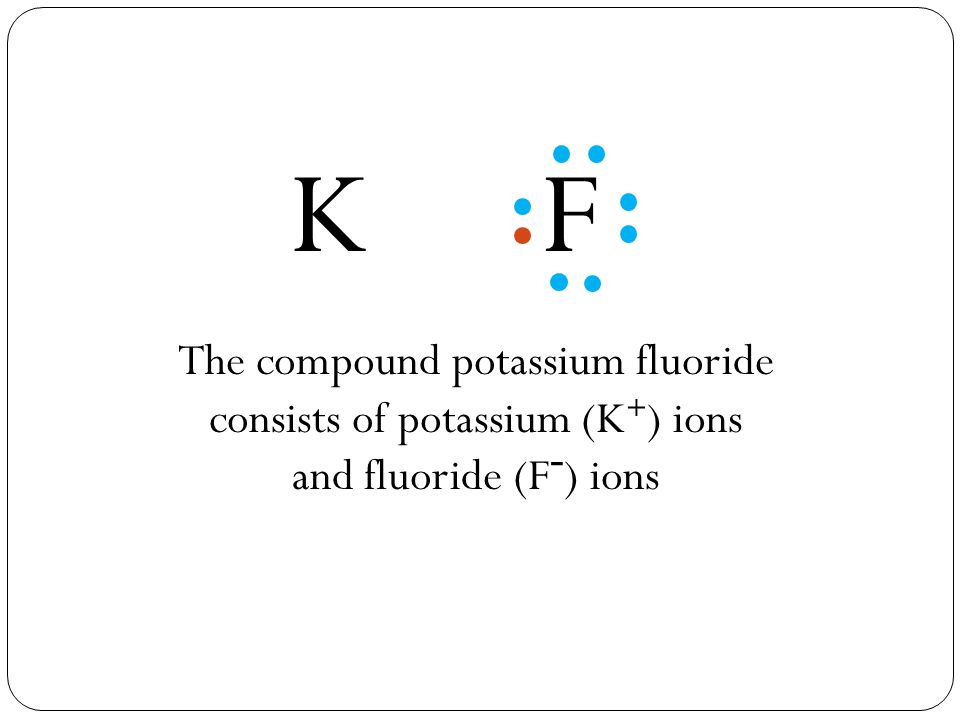 FK + _ The compound potassium fluoride consists of potassium (K + ) ions and fluoride (F - ) ions