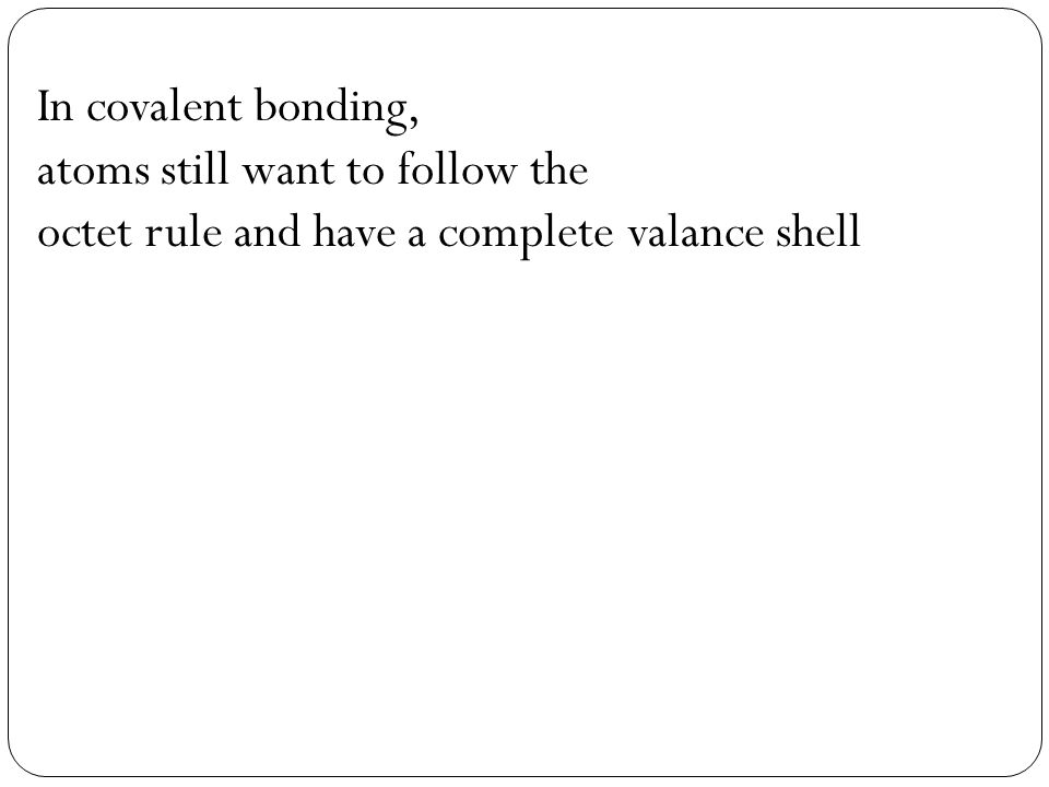 In covalent bonding, atoms still want to follow the octet rule and have a complete valance shell