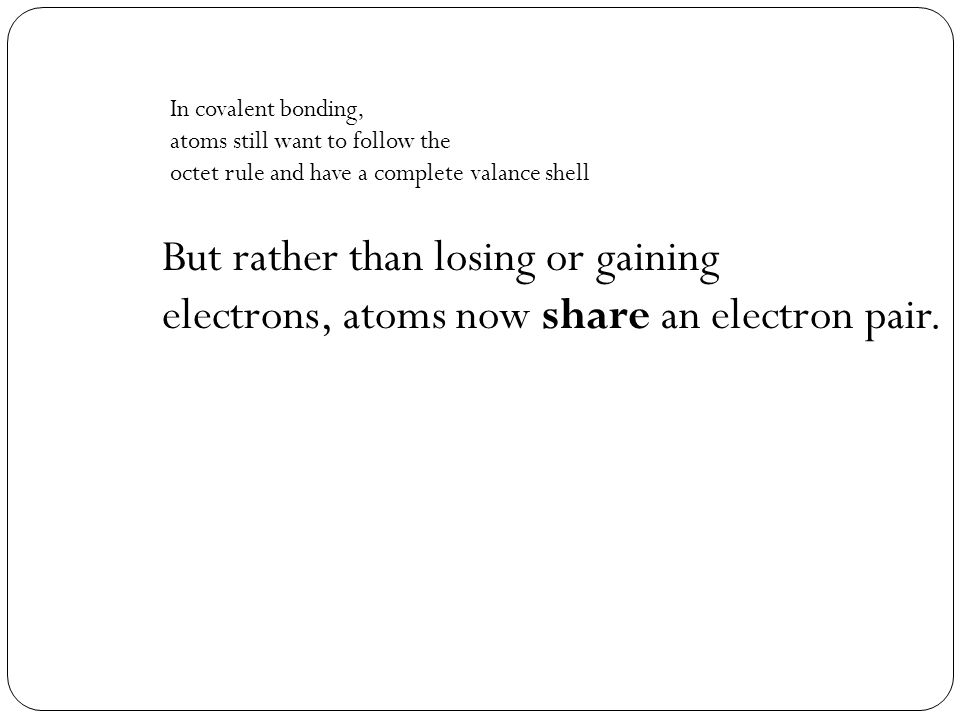 But rather than losing or gaining electrons, atoms now share an electron pair.