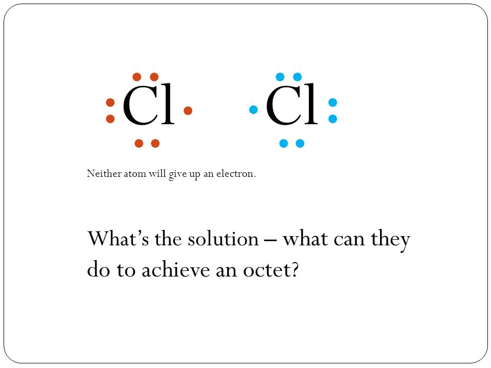 Neither atom will give up an electron. What's the solution – what can they do to achieve an octet.