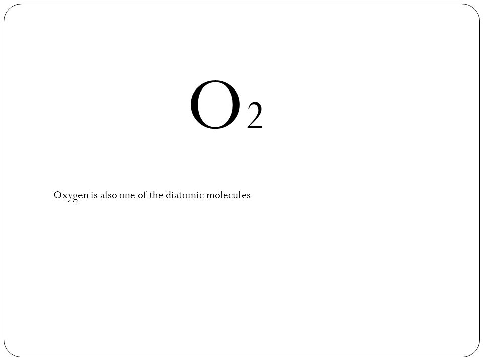 O2O2 Oxygen is also one of the diatomic molecules