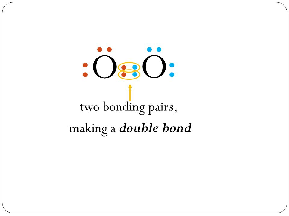 two bonding pairs, O O making a double bond
