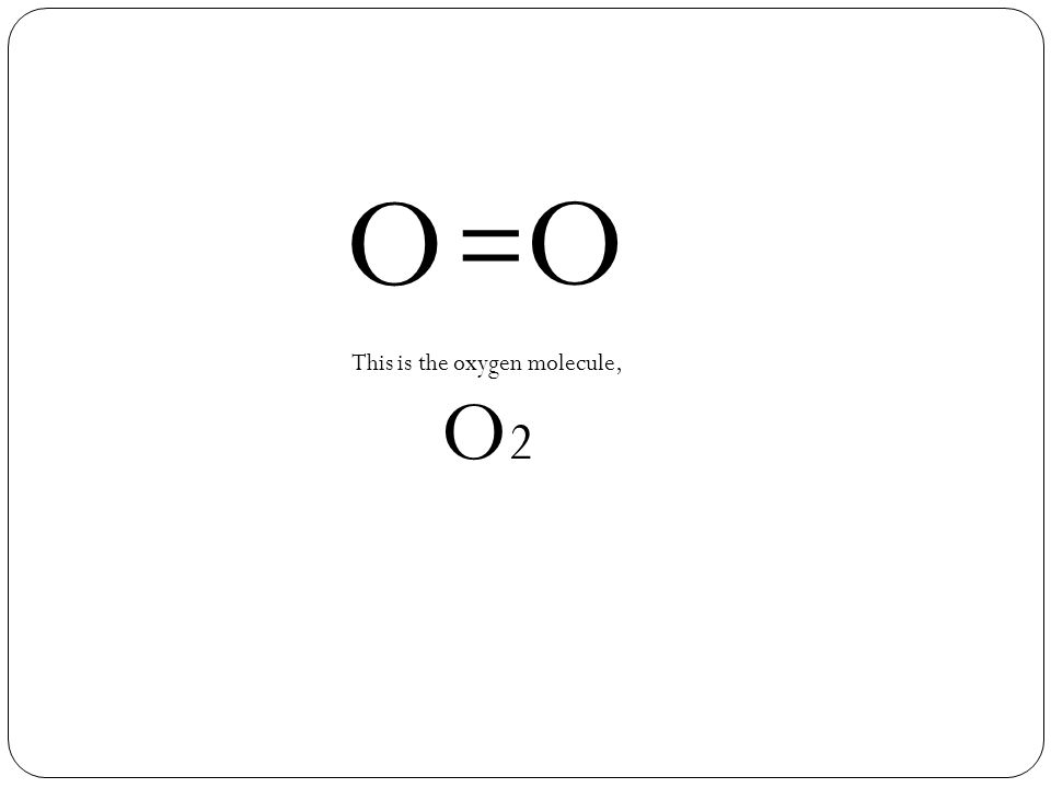 O O = This is the oxygen molecule, O 2