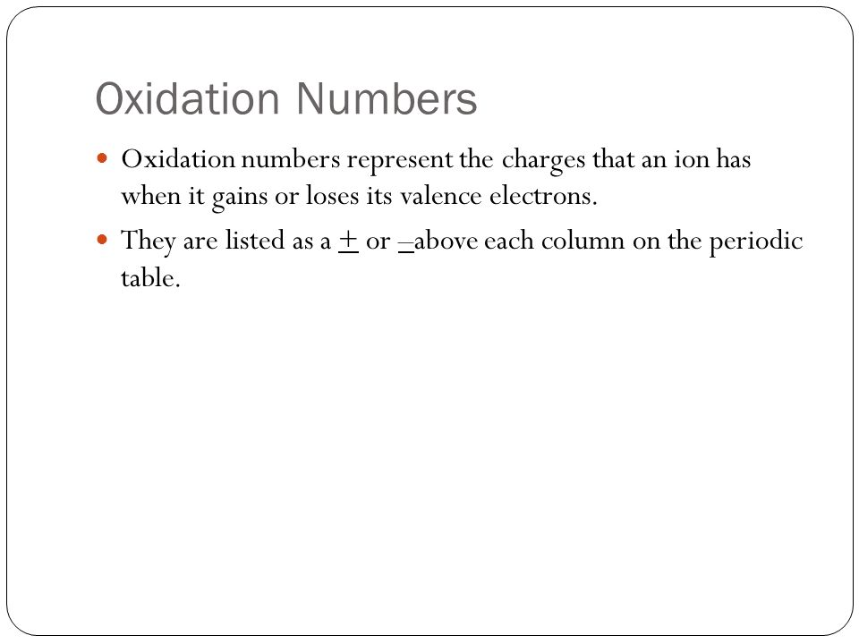 Oxidation Numbers Oxidation numbers represent the charges that an ion has when it gains or loses its valence electrons.
