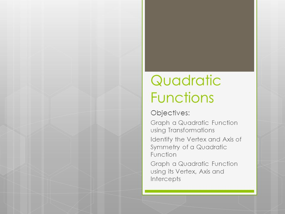 Quadratic Functions Objectives: Graph a Quadratic Function using Transformations Identify the Vertex and Axis of Symmetry of a Quadratic Function Graph a Quadratic Function using its Vertex, Axis and Intercepts