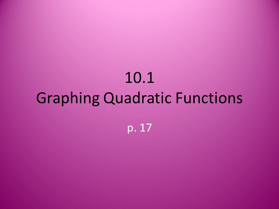 10.1 Graphing Quadratic Functions p. 17
