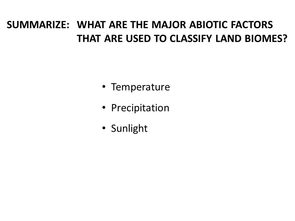 SUMMARIZE:WHAT ARE THE MAJOR ABIOTIC FACTORS THAT ARE USED TO CLASSIFY LAND BIOMES.