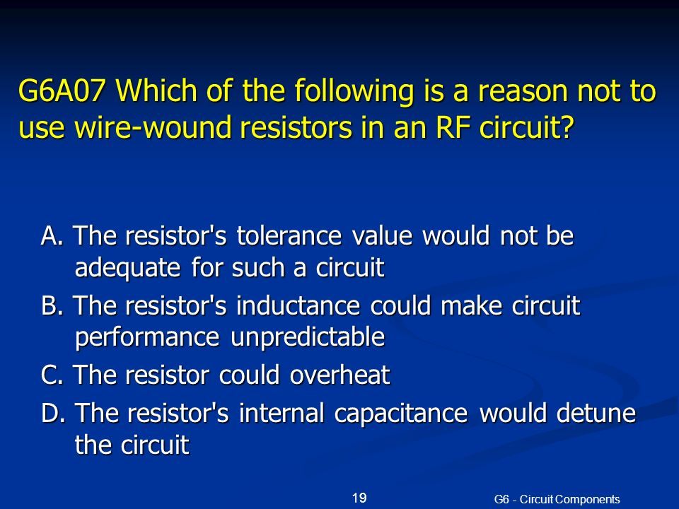 G6A07 Which of the following is a reason not to use wire-wound resistors in an RF circuit.