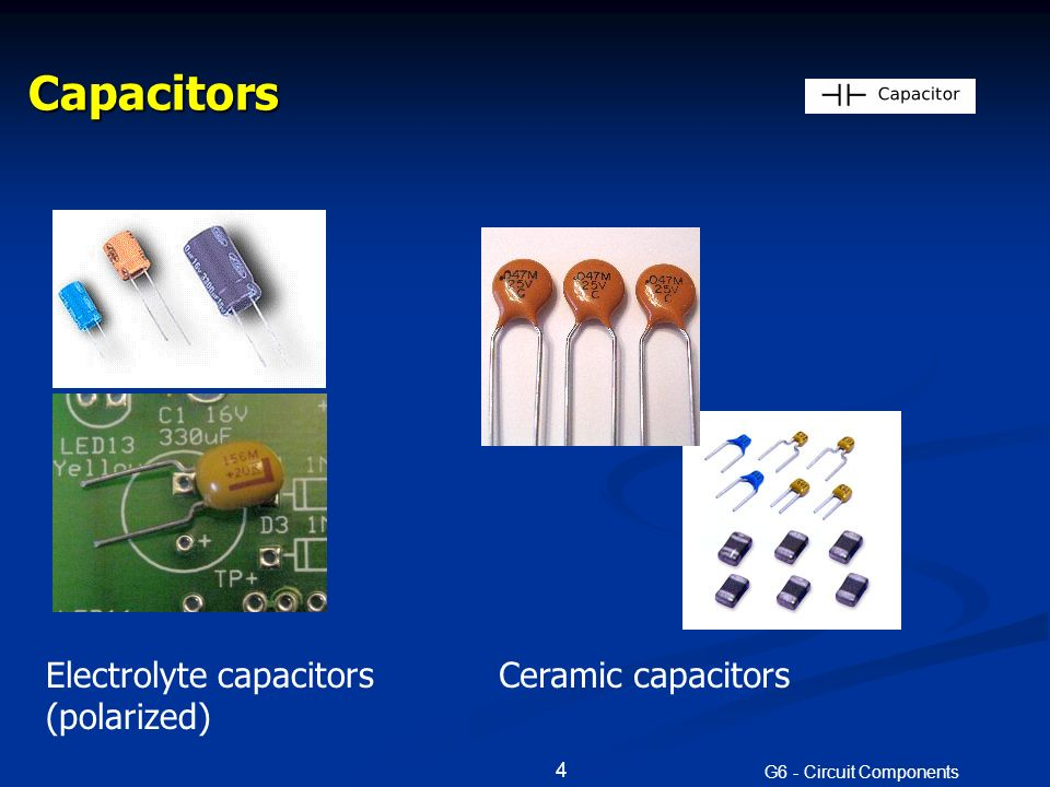 Capacitors G6 - Circuit Components 4 Electrolyte capacitors (polarized) Ceramic capacitors