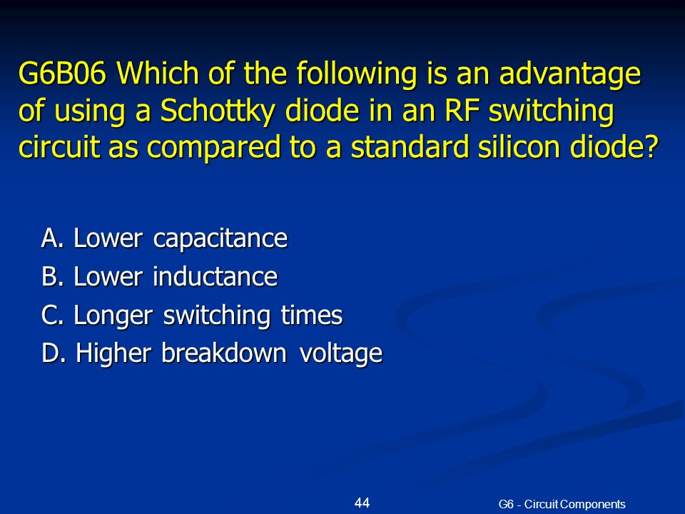 G6B06 Which of the following is an advantage of using a Schottky diode in an RF switching circuit as compared to a standard silicon diode.
