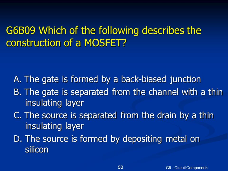 G6B09 Which of the following describes the construction of a MOSFET.