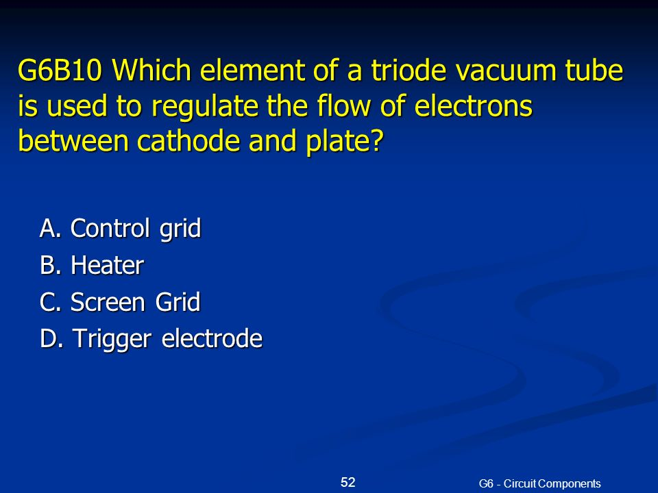 G6B10 Which element of a triode vacuum tube is used to regulate the flow of electrons between cathode and plate.