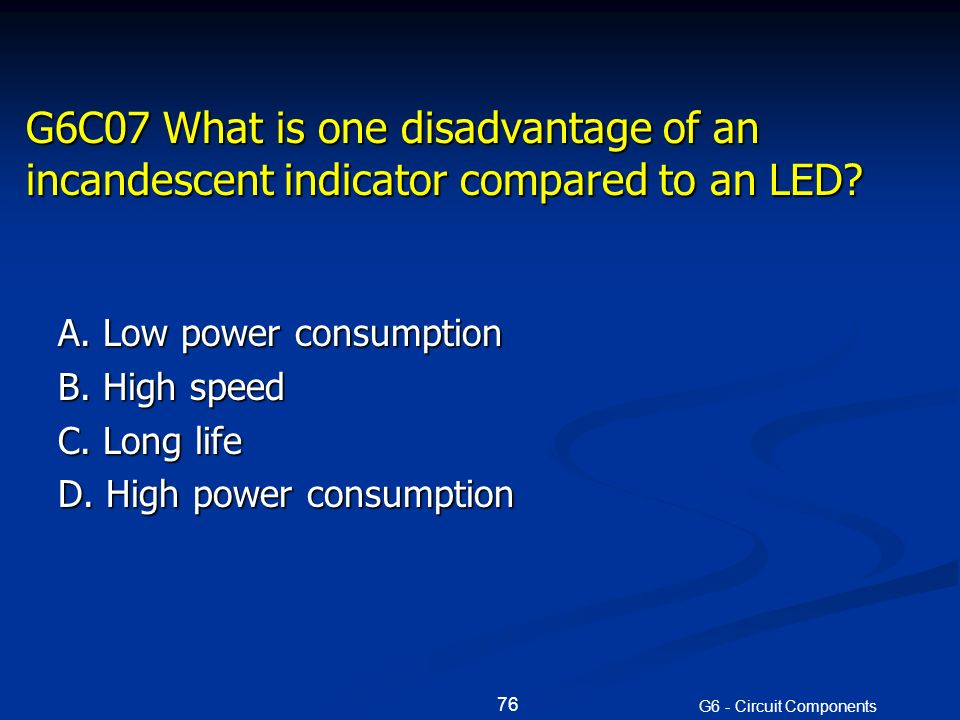G6C07 What is one disadvantage of an incandescent indicator compared to an LED.