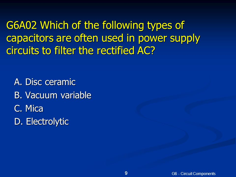 G6A02 Which of the following types of capacitors are often used in power supply circuits to filter the rectified AC.