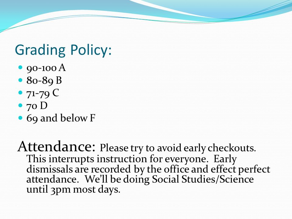 Grading Policy: A B C 70 D 69 and below F Attendance: Please try to avoid early checkouts.