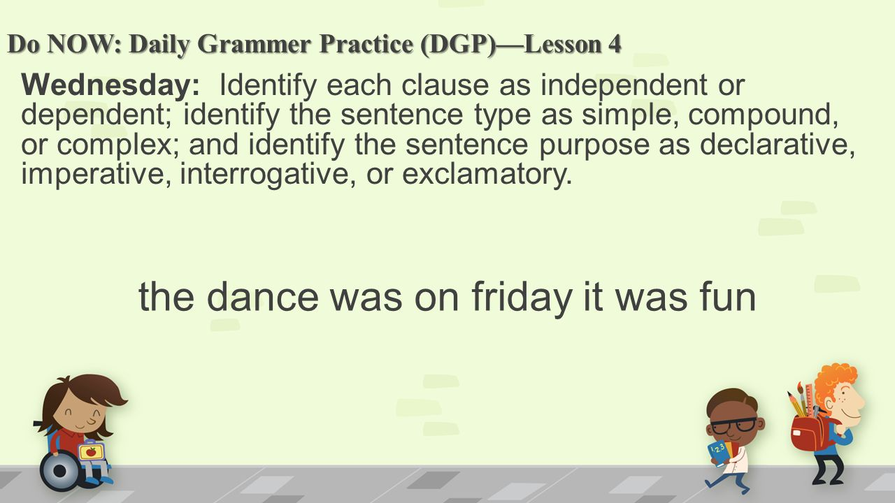 Do NOW: Daily Grammer Practice (DGP)—Lesson 4 Wednesday: Identify each clause as independent or dependent; identify the sentence type as simple, compound, or complex; and identify the sentence purpose as declarative, imperative, interrogative, or exclamatory.