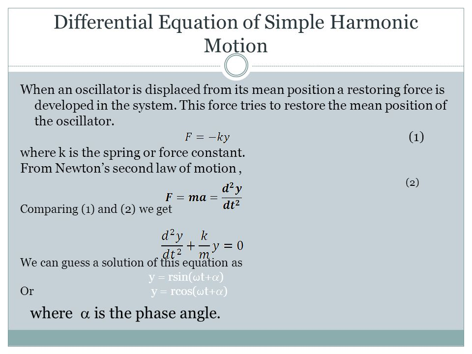 Differential Equation of Simple Harmonic Motion When an oscillator is displaced from its mean position a restoring force is developed in the system.