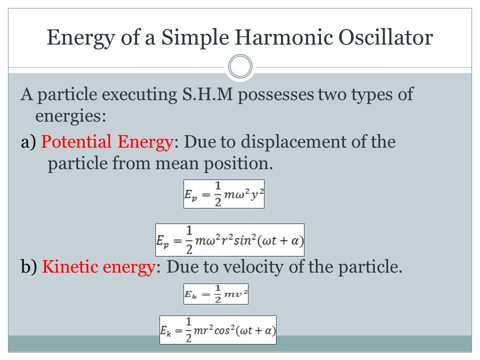 Energy of a Simple Harmonic Oscillator A particle executing S.H.M possesses two types of energies: a) Potential Energy: Due to displacement of the particle from mean position.
