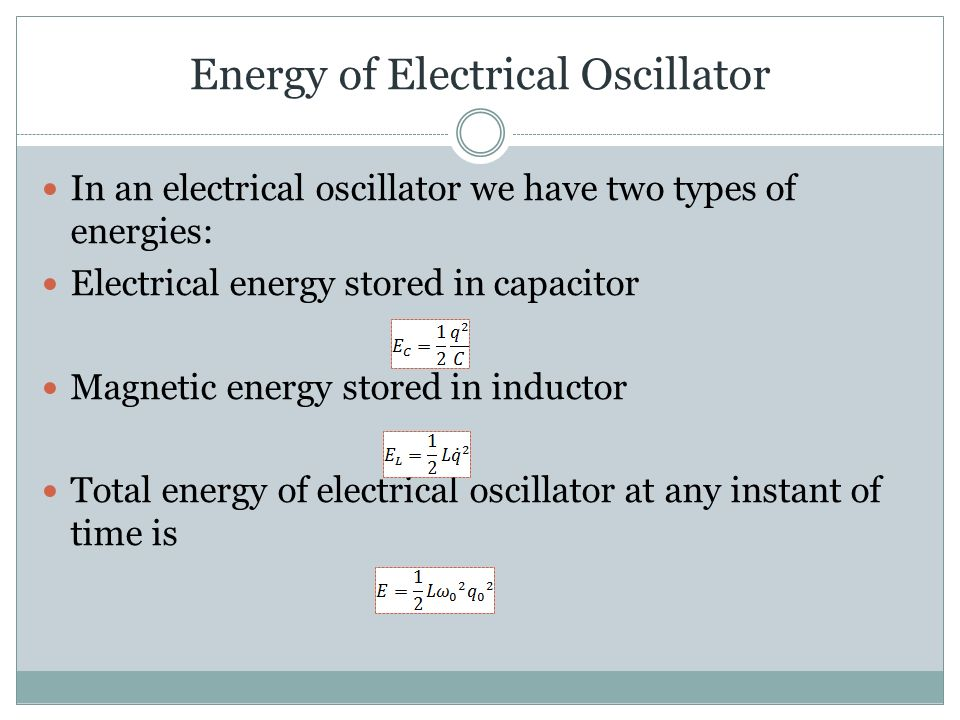 Energy of Electrical Oscillator In an electrical oscillator we have two types of energies: Electrical energy stored in capacitor Magnetic energy stored in inductor Total energy of electrical oscillator at any instant of time is