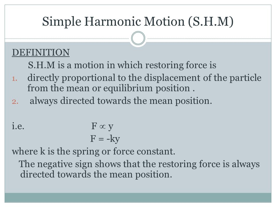 Simple Harmonic Motion (S.H.M) DEFINITION S.H.M is a motion in which restoring force is 1.