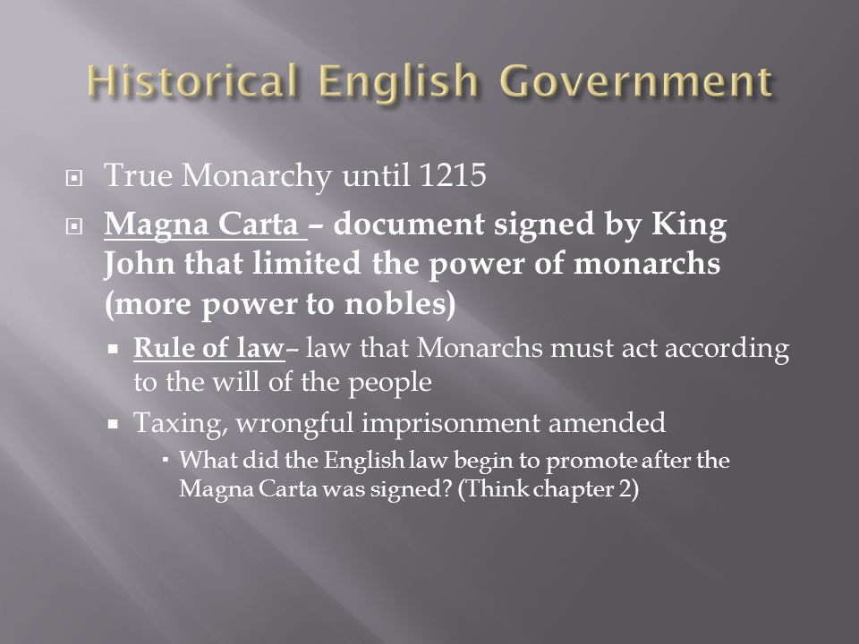  True Monarchy until 1215  Magna Carta – document signed by King John that limited the power of monarchs (more power to nobles)  Rule of law – law that Monarchs must act according to the will of the people  Taxing, wrongful imprisonment amended  What did the English law begin to promote after the Magna Carta was signed.