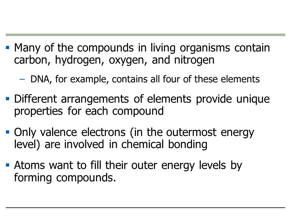  Many of the compounds in living organisms contain carbon, hydrogen, oxygen, and nitrogen –DNA, for example, contains all four of these elements  Different arrangements of elements provide unique properties for each compound  Only valence electrons (in the outermost energy level) are involved in chemical bonding  Atoms want to fill their outer energy levels by forming compounds.
